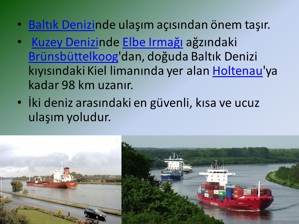 Baltık Denizinde ulaşım açısından önem taşır. Baltık Denizi Kuzey Denizinde Elbe Irmağı ağzındaki Brünsbüttelkoog'dan, doğuda Baltık Denizi kıyısındak