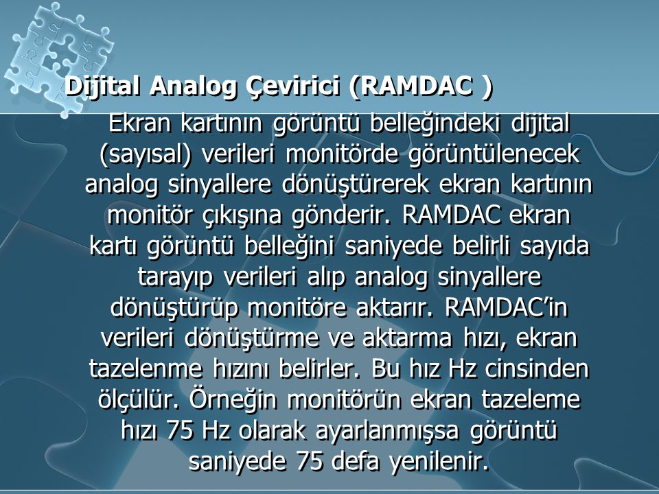 Dijital Analog Çevirici (RAMDAC ) Ekran kartının görüntü belleğindeki dijital (sayısal) verileri monitörde görüntülenecek analog sinyallere dönüştürer