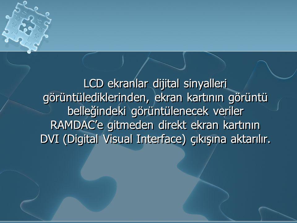 LCD ekranlar dijital sinyalleri görüntülediklerinden, ekran kartının görüntü belleğindeki görüntülenecek veriler RAMDAC'e gitmeden direkt ekran kartının DVI (Digital Visual Interface) çıkışına aktarılır.