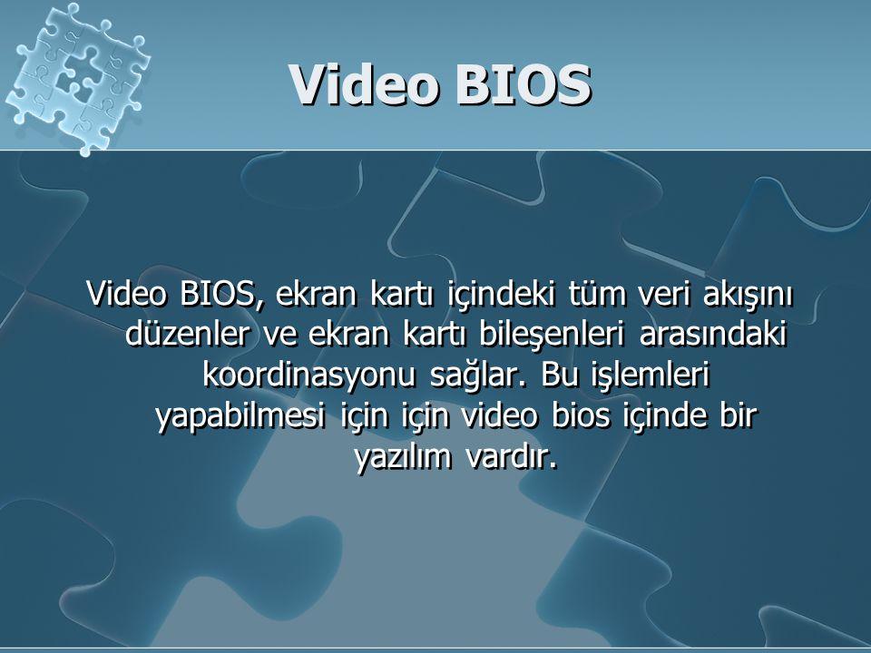 Video BIOS Video BIOS, ekran kartı içindeki tüm veri akışını düzenler ve ekran kartı bileşenleri arasındaki koordinasyonu sağlar. Bu işlemleri yapabil