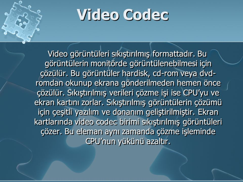Video Codec Video görüntüleri sıkıştırılmış formattadır. Bu görüntülerin monitörde görüntülenebilmesi için çözülür. Bu görüntüler hardisk, cd-rom veya