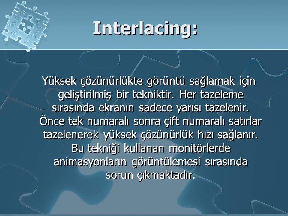 Interlacing: Yüksek çözünürlükte görüntü sağlamak için geliştirilmiş bir tekniktir. Her tazeleme sırasında ekranın sadece yarısı tazelenir. Önce tek n