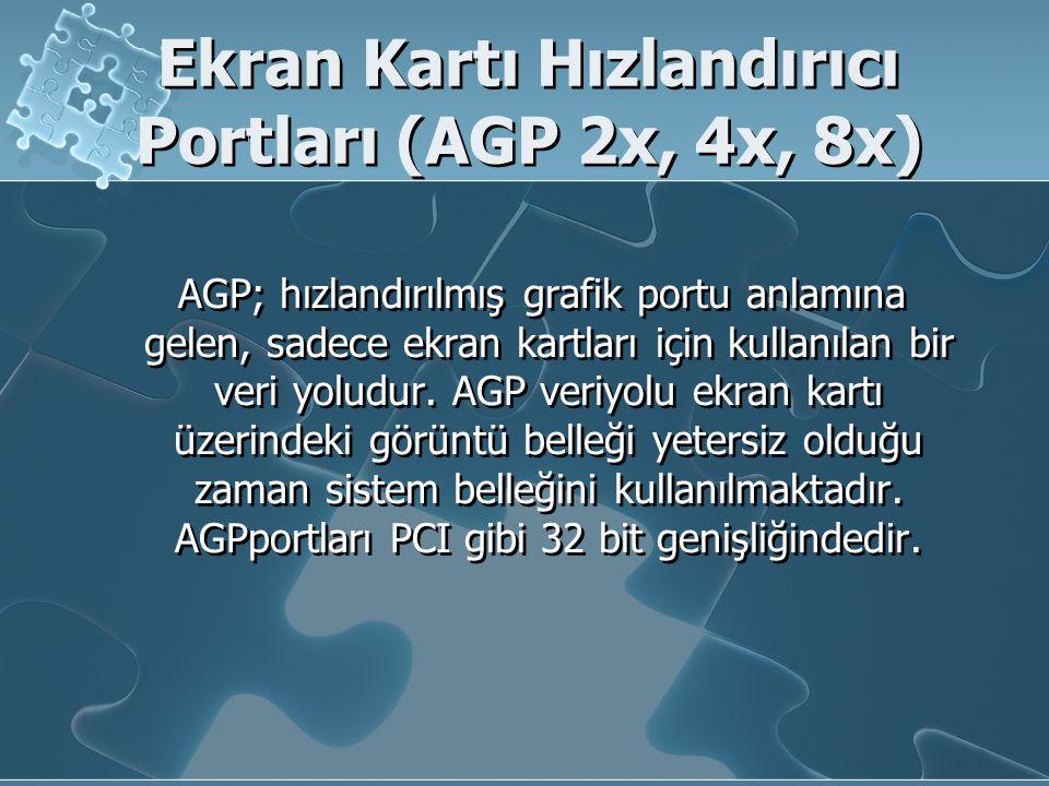 Ekran Kartı Hızlandırıcı Portları (AGP 2x, 4x, 8x) AGP; hızlandırılmış grafik portu anlamına gelen, sadece ekran kartları için kullanılan bir veri yol