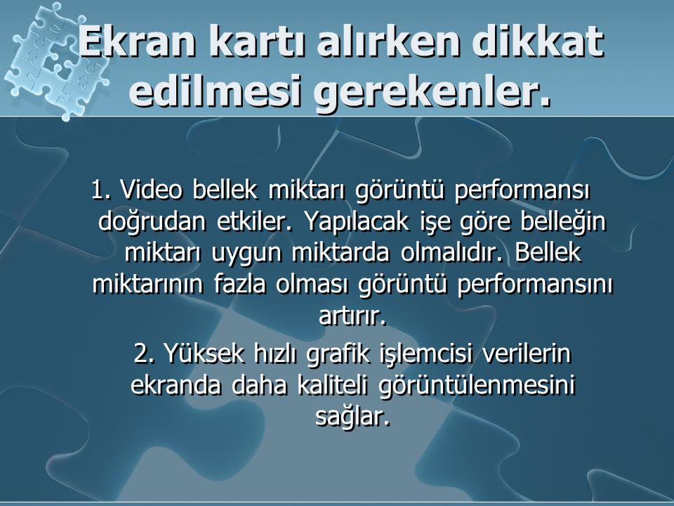 Ekran kartı alırken dikkat edilmesi gerekenler. 1. Video bellek miktarı görüntü performansı doğrudan etkiler. Yapılacak işe göre belleğin miktarı uygu