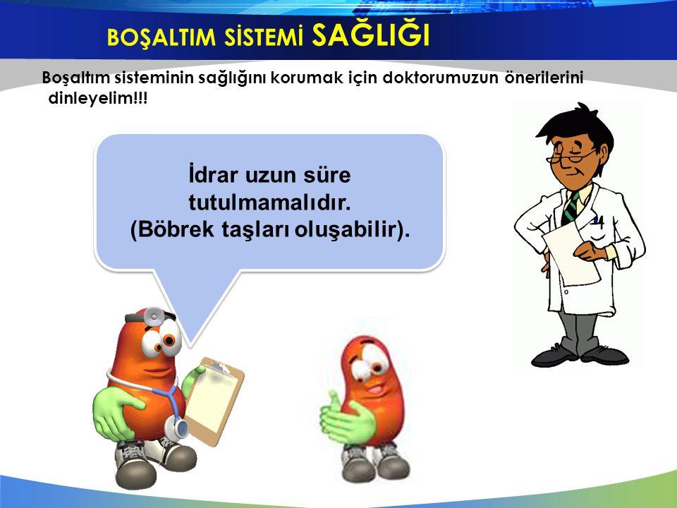 Boşaltım sisteminin sağlığını korumak için doktorumuzun önerilerini dinleyelim!!! İdrar uzun süre tutulmamalıdır. (Böbrek taşları oluşabilir). İdrar u