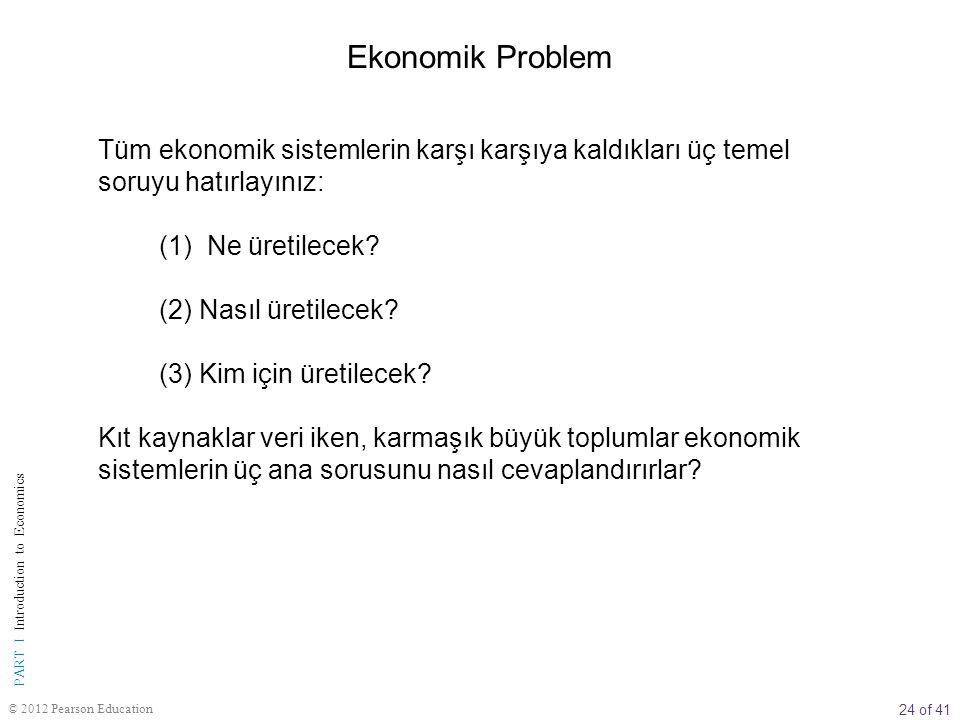 24 of 41 PART I Introduction to Economics © 2012 Pearson Education Tüm ekonomik sistemlerin karşı karşıya kaldıkları üç temel soruyu hatırlayınız: (1)