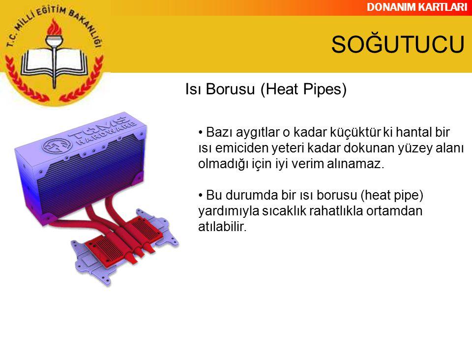 DONANIM KARTLARI Isı Borusu (Heat Pipes) Bazı aygıtlar o kadar küçüktür ki hantal bir ısı emiciden yeteri kadar dokunan yüzey alanı olmadığı için iyi