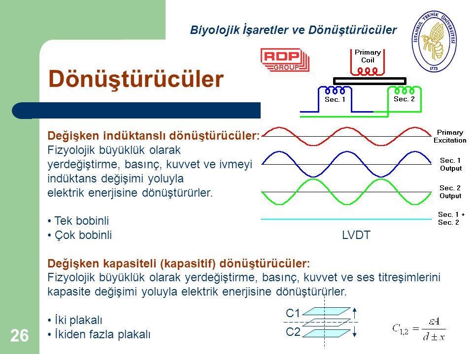 26 Dönüştürücüler Biyolojik İşaretler ve Dönüştürücüler Değişken indüktanslı dönüştürücüler: Fizyolojik büyüklük olarak yerdeğiştirme, basınç, kuvvet ve ivmeyi indüktans değişimi yoluyla elektrik enerjisine dönüştürürler.