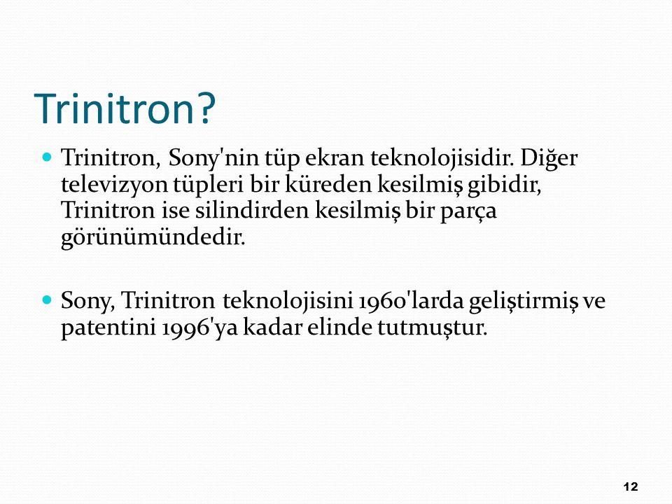 Trinitron? Trinitron, Sony'nin tüp ekran teknolojisidir. Diğer televizyon tüpleri bir küreden kesilmiş gibidir, Trinitron ise silindirden kesilmiş bir
