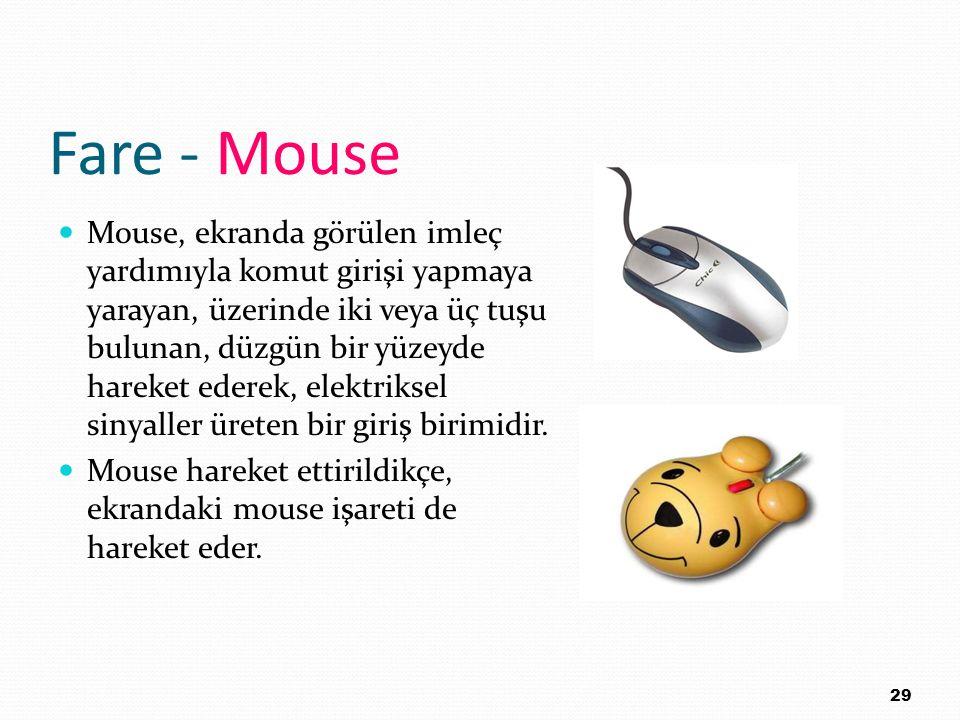 Fare - Mouse Mouse, ekranda görülen imleç yardımıyla komut girişi yapmaya yarayan, üzerinde iki veya üç tuşu bulunan, düzgün bir yüzeyde hareket edere