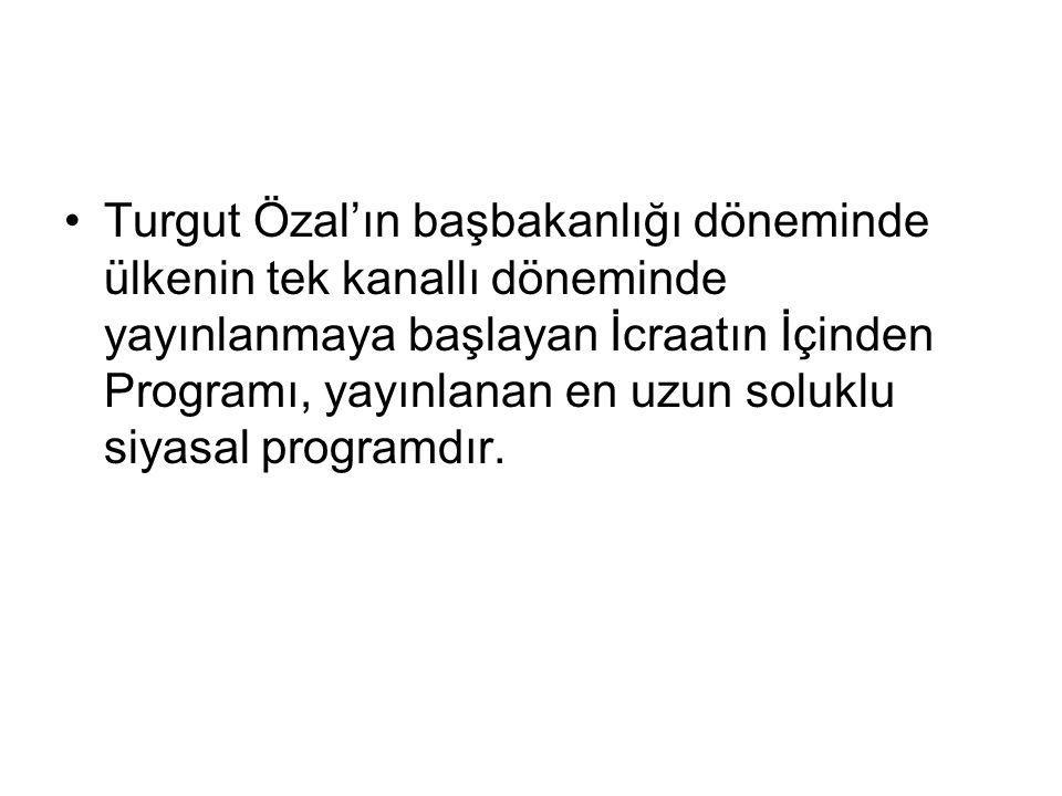 Turgut Özal'ın başbakanlığı döneminde ülkenin tek kanallı döneminde yayınlanmaya başlayan İcraatın İçinden Programı, yayınlanan en uzun soluklu siyasal programdır.