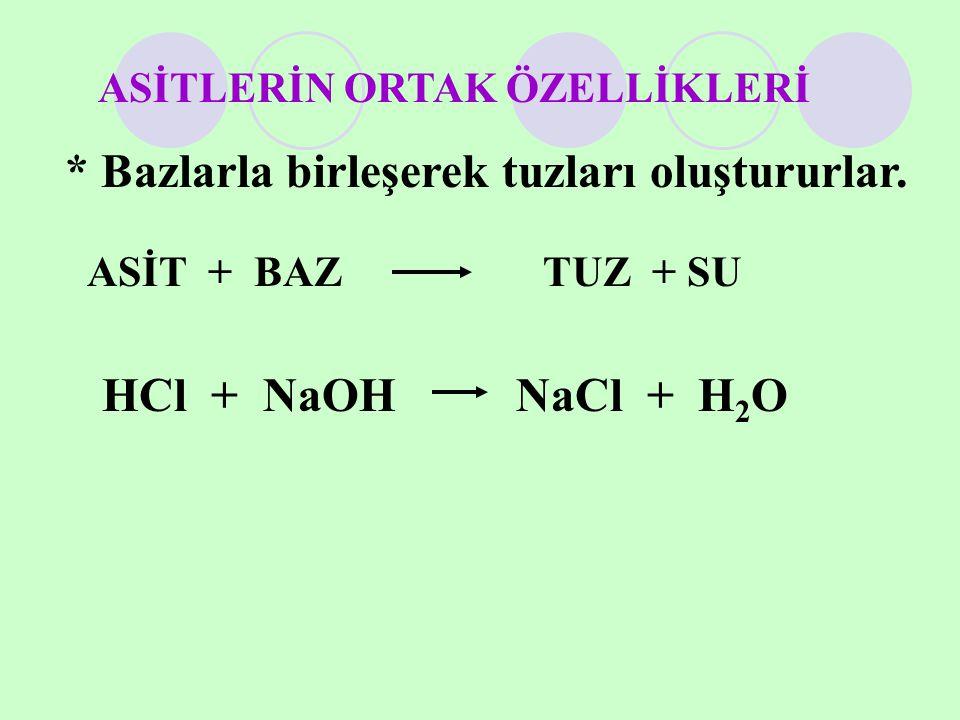 * Bazlarla birleşerek tuzları oluştururlar. ASİT + BAZ TUZ + SU HCl + NaOH NaCl + H 2 O ASİTLERİN ORTAK ÖZELLİKLERİ