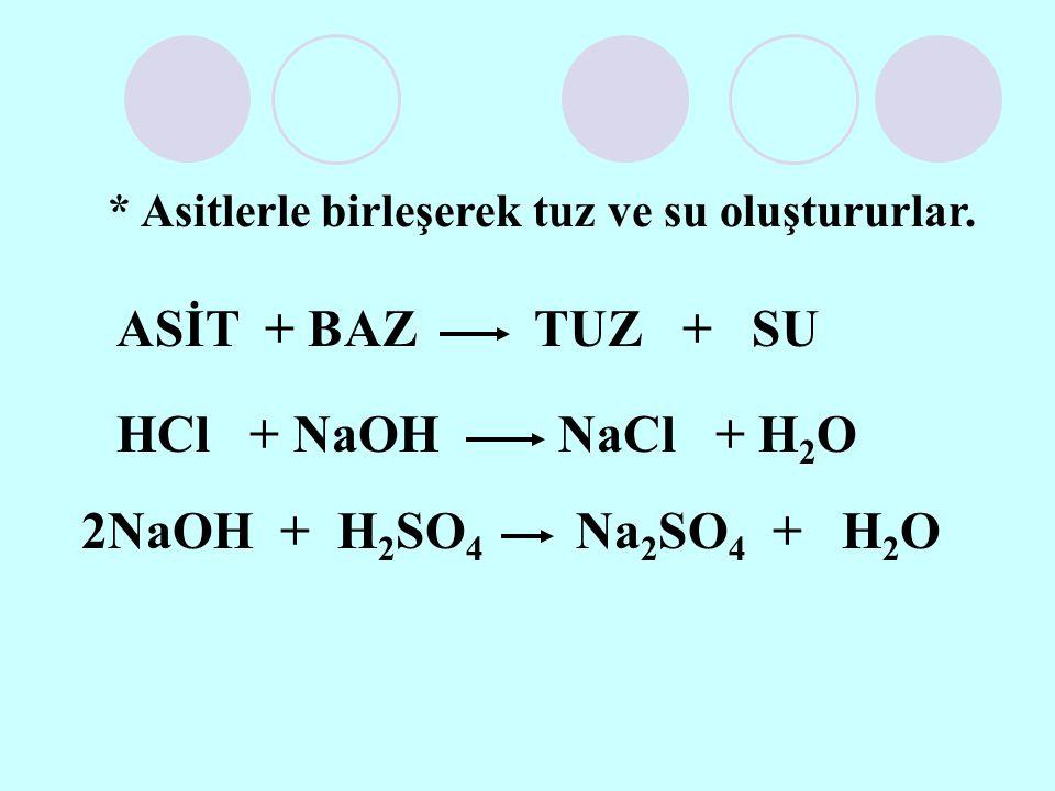 * Asitlerle birleşerek tuz ve su oluştururlar. ASİT + BAZ TUZ + SU HCl + NaOH NaCl + H 2 O 2NaOH + H 2 SO 4 Na 2 SO 4 + H 2 O