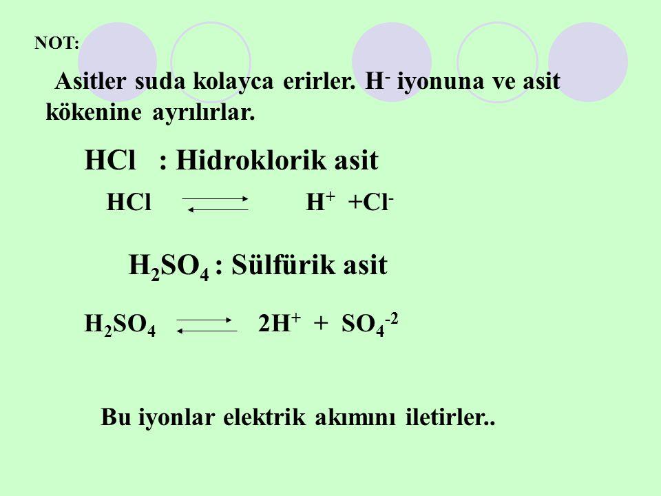 NOT: Asitler suda kolayca erirler. H - iyonuna ve asit kökenine ayrılırlar. HCl : Hidroklorik asit HCl H + +Cl - H 2 SO 4 : Sülfürik asit H 2 SO 4 2H