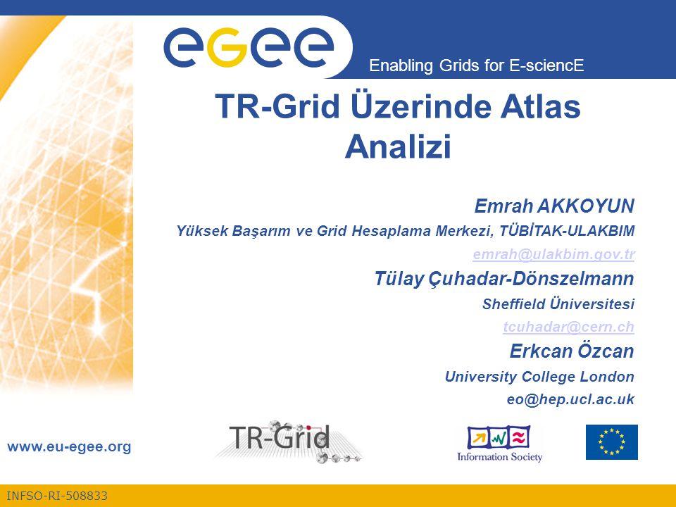INFSO-RI-508833 Enabling Grids for E-sciencE www.eu-egee.org TR-Grid Üzerinde Atlas Analizi Emrah AKKOYUN Yüksek Başarım ve Grid Hesaplama Merkezi, TÜBİTAK-ULAKBIM emrah@ulakbim.gov.tr Tülay Çuhadar-Dönszelmann Sheffield Üniversitesi tcuhadar@cern.ch Erkcan Özcan University College London eo@hep.ucl.ac.uk