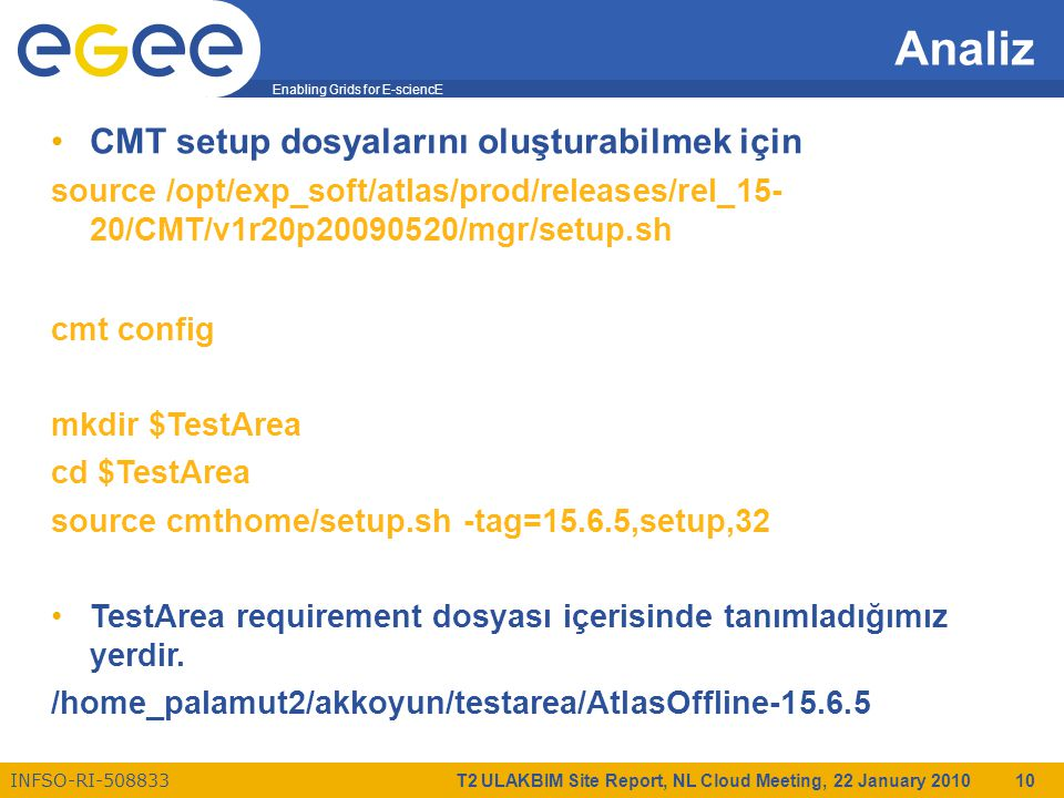 Enabling Grids for E-sciencE INFSO-RI-508833 T2 ULAKBIM Site Report, NL Cloud Meeting, 22 January 2010 10 Analiz CMT setup dosyalarını oluşturabilmek için source /opt/exp_soft/atlas/prod/releases/rel_15- 20/CMT/v1r20p20090520/mgr/setup.sh cmt config mkdir $TestArea cd $TestArea source cmthome/setup.sh -tag=15.6.5,setup,32 TestArea requirement dosyası içerisinde tanımladığımız yerdir.