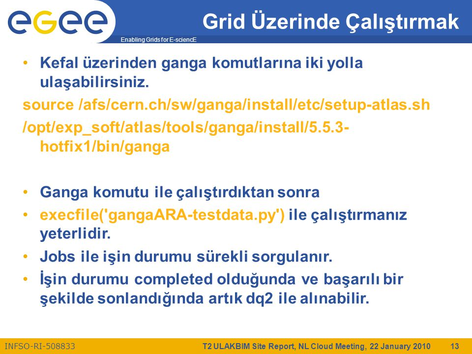 Enabling Grids for E-sciencE INFSO-RI-508833 T2 ULAKBIM Site Report, NL Cloud Meeting, 22 January 2010 13 Grid Üzerinde Çalıştırmak Kefal üzerinden ganga komutlarına iki yolla ulaşabilirsiniz.