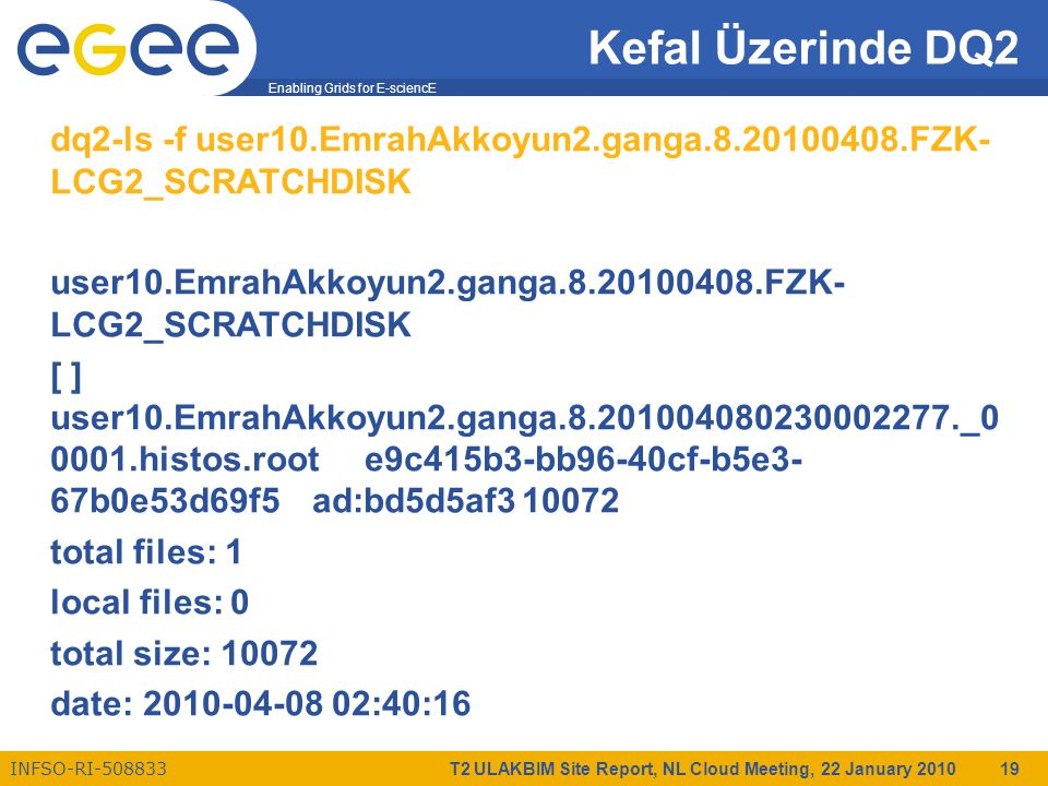 Enabling Grids for E-sciencE INFSO-RI-508833 T2 ULAKBIM Site Report, NL Cloud Meeting, 22 January 2010 19 Kefal Üzerinde DQ2 dq2-ls -f user10.EmrahAkkoyun2.ganga.8.20100408.FZK- LCG2_SCRATCHDISK user10.EmrahAkkoyun2.ganga.8.20100408.FZK- LCG2_SCRATCHDISK [ ] user10.EmrahAkkoyun2.ganga.8.201004080230002277._0 0001.histos.roote9c415b3-bb96-40cf-b5e3- 67b0e53d69f5ad:bd5d5af310072 total files: 1 local files: 0 total size: 10072 date: 2010-04-08 02:40:16