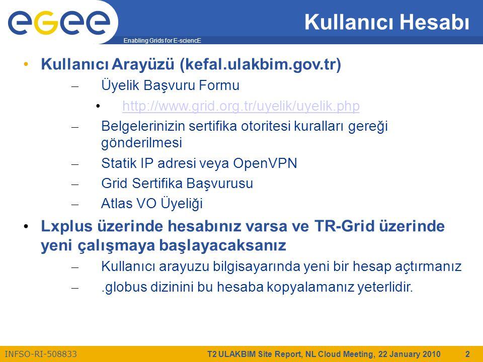 Enabling Grids for E-sciencE INFSO-RI-508833 T2 ULAKBIM Site Report, NL Cloud Meeting, 22 January 2010 2 Kullanıcı Hesabı Kullanıcı Arayüzü (kefal.ulakbim.gov.tr) – Üyelik Başvuru Formu http://www.grid.org.tr/uyelik/uyelik.php – Belgelerinizin sertifika otoritesi kuralları gereği gönderilmesi – Statik IP adresi veya OpenVPN – Grid Sertifika Başvurusu – Atlas VO Üyeliği Lxplus üzerinde hesabınız varsa ve TR-Grid üzerinde yeni çalışmaya başlayacaksanız – Kullanıcı arayuzu bilgisayarında yeni bir hesap açtırmanız –.globus dizinini bu hesaba kopyalamanız yeterlidir.
