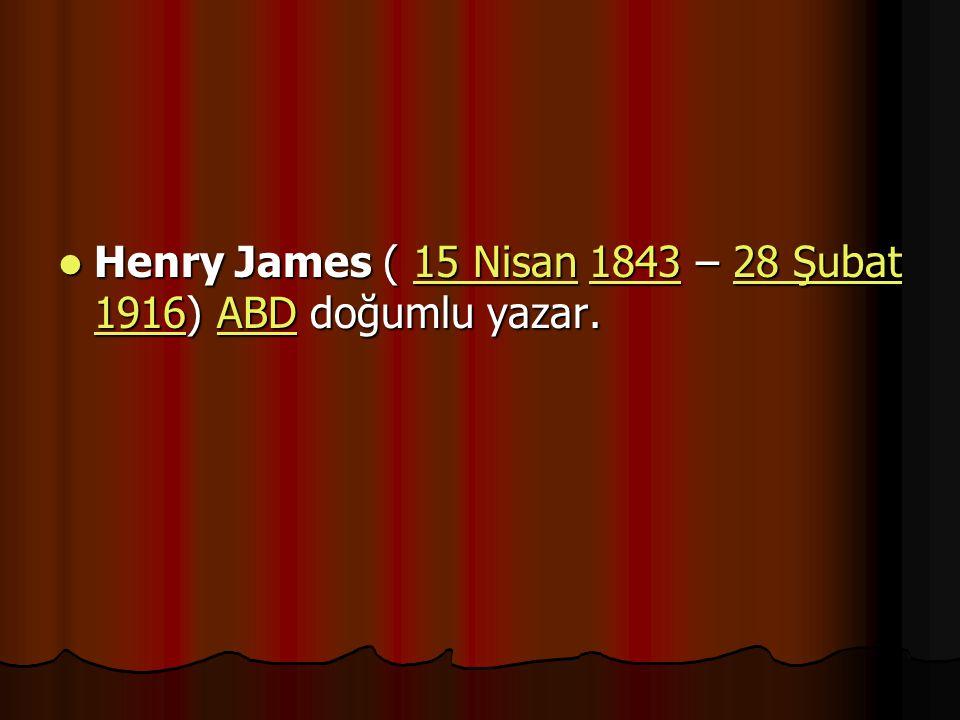 Henry James ( 15 Nisan 1843 – 28 Şubat 1916) ABD doğumlu yazar. Henry James ( 15 Nisan 1843 – 28 Şubat 1916) ABD doğumlu yazar.15 Nisan184328 Şubat 19