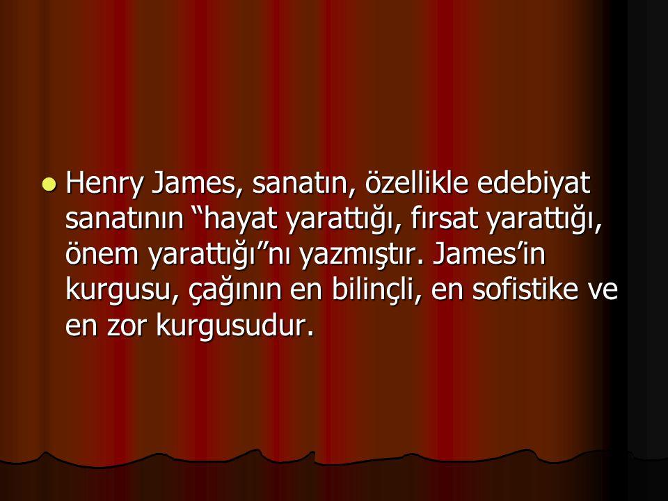 """Henry James, sanatın, özellikle edebiyat sanatının """"hayat yarattığı, fırsat yarattığı, önem yarattığı""""nı yazmıştır. James'in kurgusu, çağının en bilin"""