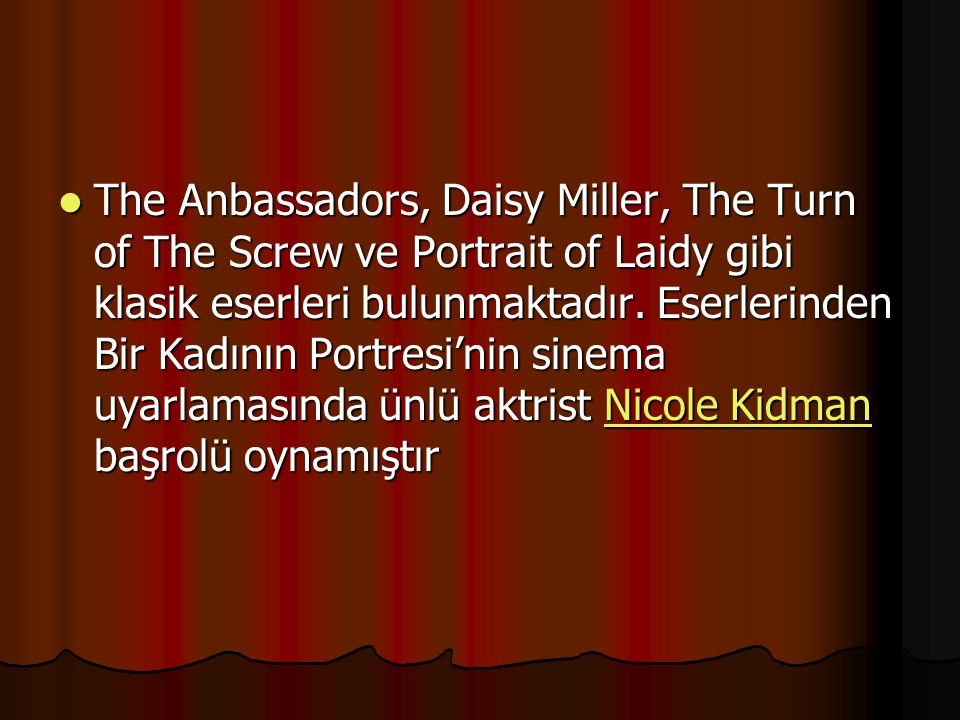 The Anbassadors, Daisy Miller, The Turn of The Screw ve Portrait of Laidy gibi klasik eserleri bulunmaktadır. Eserlerinden Bir Kadının Portresi'nin si
