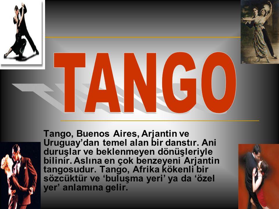 Tango, Buenos Aires, Arjantin ve Uruguay'dan temel alan bir danstır. Ani duruşlar ve beklenmeyen dönüşleriyle bilinir. Aslına en çok benzeyeni Arjanti