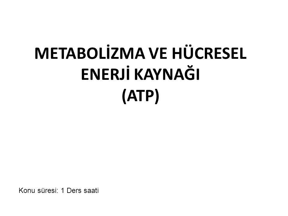 METABOLİZMA VE HÜCRESEL ENERJİ KAYNAĞI (ATP) Konu süresi: 1 Ders saati