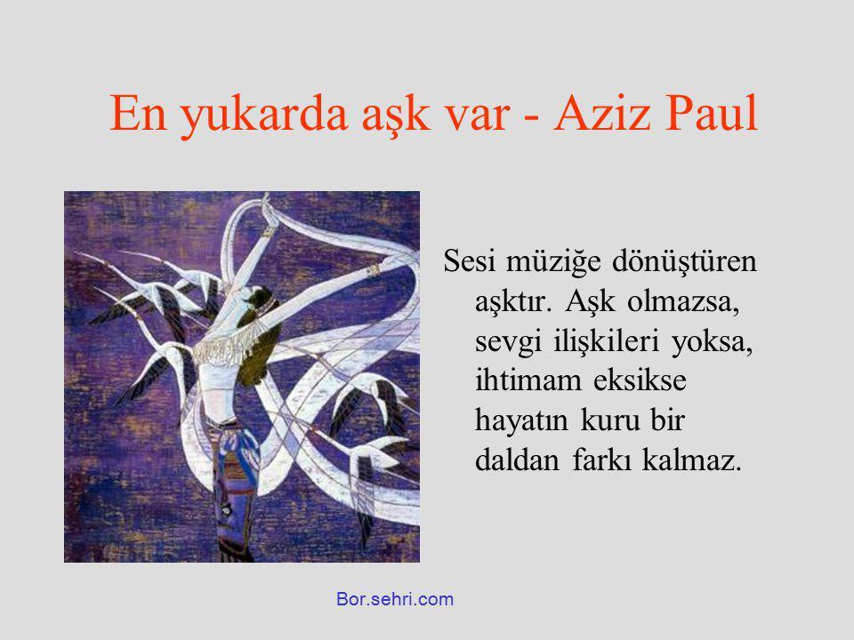 En yukarda aşk var - Aziz Paul Sesi müziğe dönüştüren aşktır. Aşk olmazsa, sevgi ilişkileri yoksa, ihtimam eksikse hayatın kuru bir daldan farkı kalma