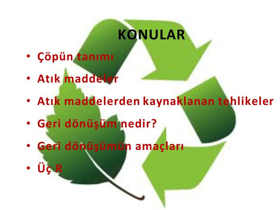KONULAR Çöpün tanımı Atık maddeler Atık maddelerden kaynaklanan tehlikeler Geri dönüşüm nedir? Geri dönüşümün amaçları Üç R