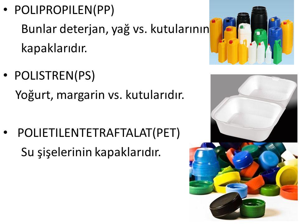 POLIPROPILEN(PP) Bunlar deterjan, yağ vs. kutularının kapaklarıdır. POLISTREN(PS) Yoğurt, margarin vs. kutularıdır. POLIETILENTETRAFTALAT(PET) Su şişe