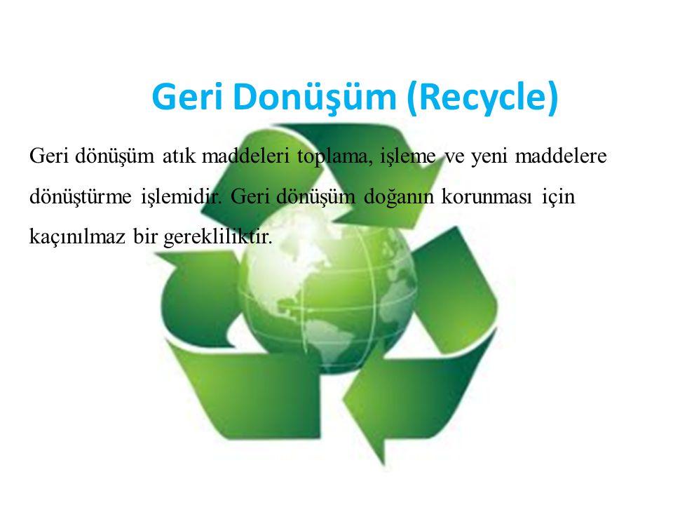 Geri Donüşüm (Recycle) Geri dönüşüm atık maddeleri toplama, işleme ve yeni maddelere dönüştürme işlemidir. Geri dönüşüm doğanın korunması için kaçınıl