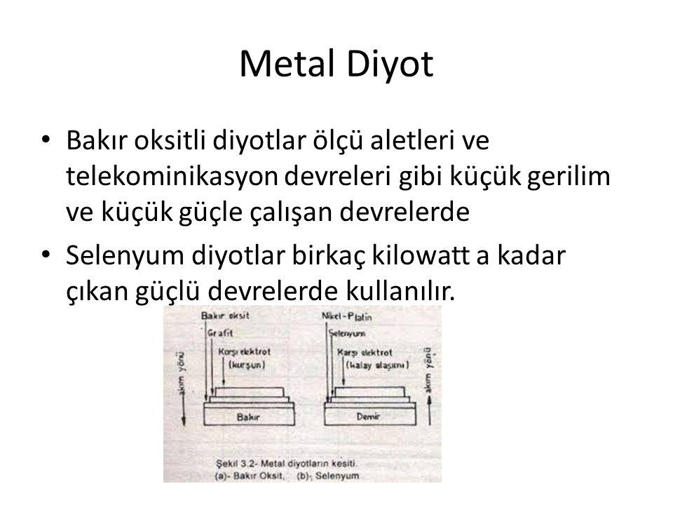 Metal Diyot Bakır oksitli diyotlar ölçü aletleri ve telekominikasyon devreleri gibi küçük gerilim ve küçük güçle çalışan devrelerde Selenyum diyotlar
