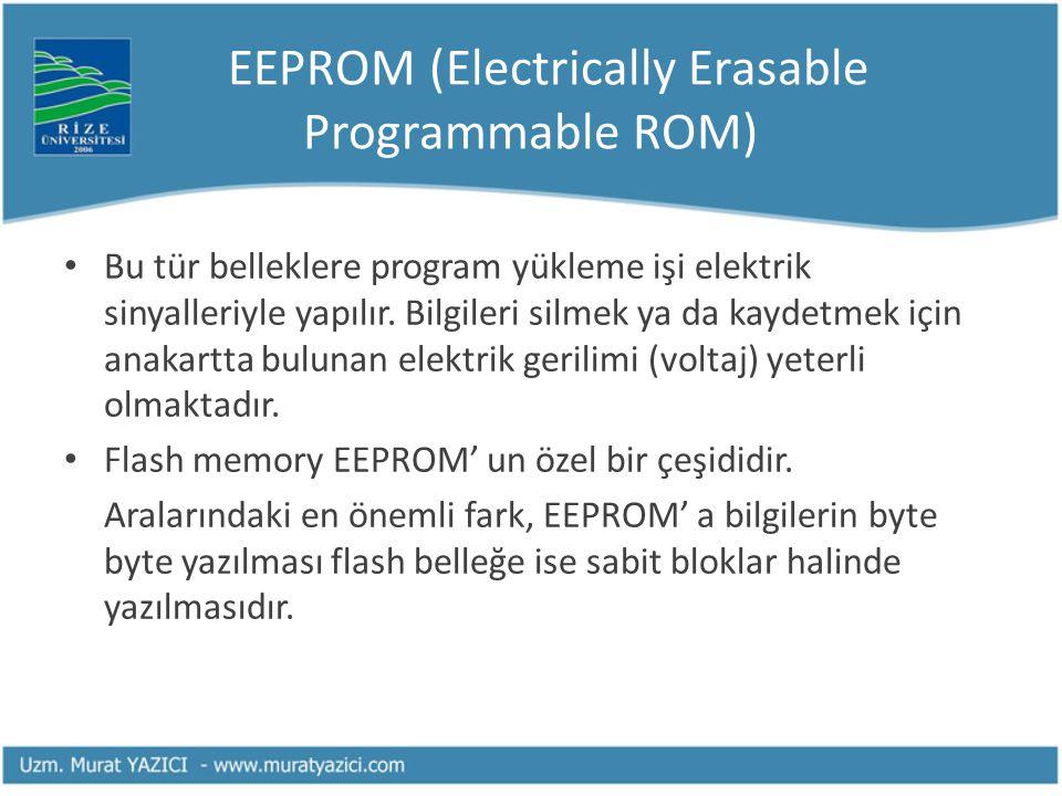 EEPROM (Electrically Erasable Programmable ROM) Bu tür belleklere program yükleme işi elektrik sinyalleriyle yapılır. Bilgileri silmek ya da kaydetmek