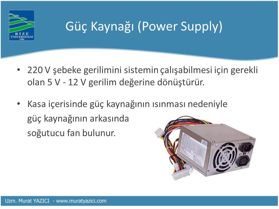 Güç Kaynağı (Power Supply) 220 V şebeke gerilimini sistemin çalışabilmesi için gerekli olan 5 V - 12 V gerilim değerine dönüştürür. Kasa içerisinde gü