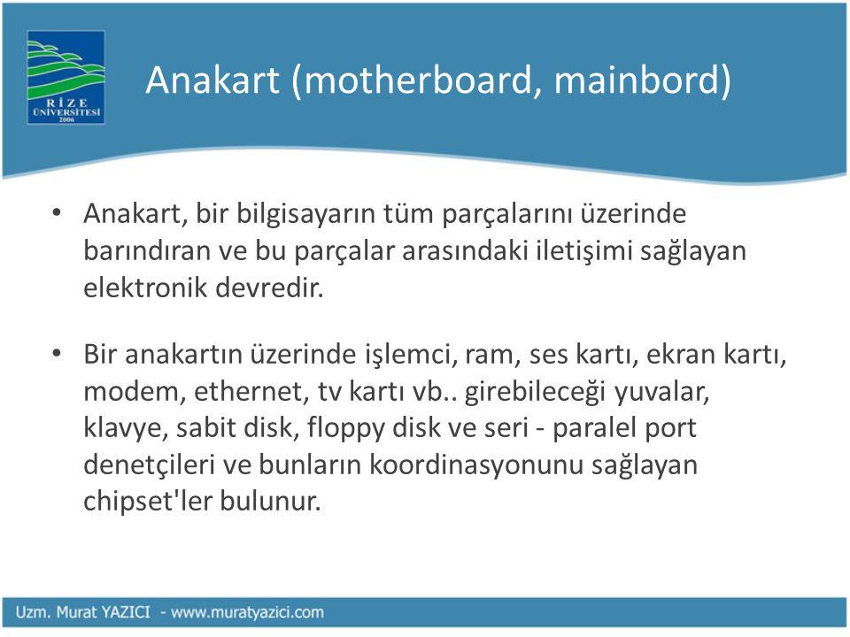 Anakart (motherboard, mainbord) Anakart, bir bilgisayarın tüm parçalarını üzerinde barındıran ve bu parçalar arasındaki iletişimi sağlayan elektronik
