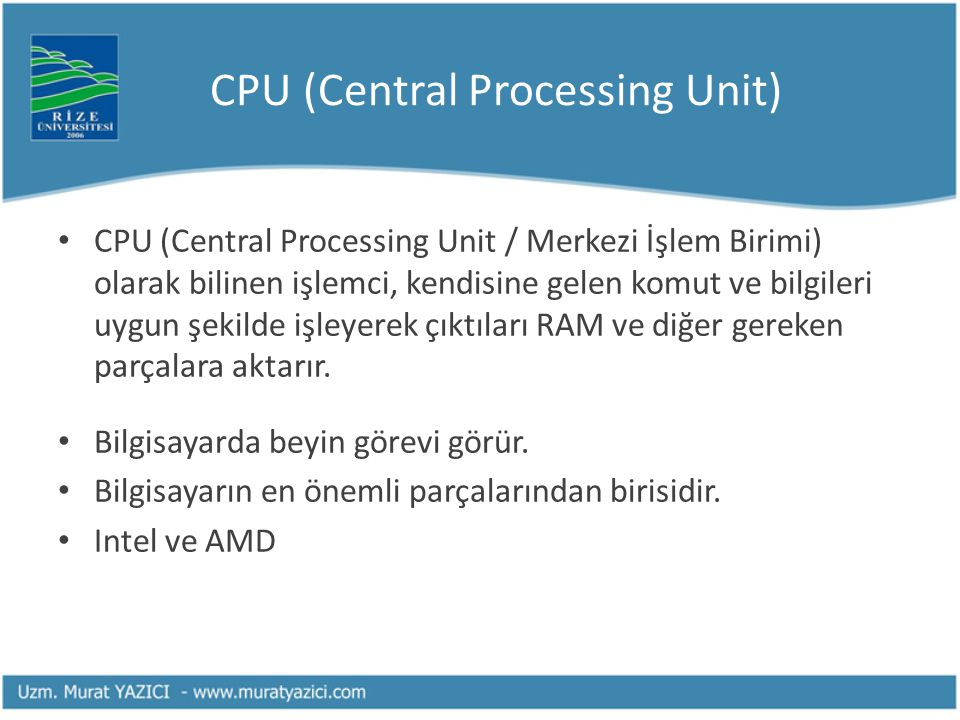 CPU (Central Processing Unit) CPU (Central Processing Unit / Merkezi İşlem Birimi) olarak bilinen işlemci, kendisine gelen komut ve bilgileri uygun şekilde işleyerek çıktıları RAM ve diğer gereken parçalara aktarır.
