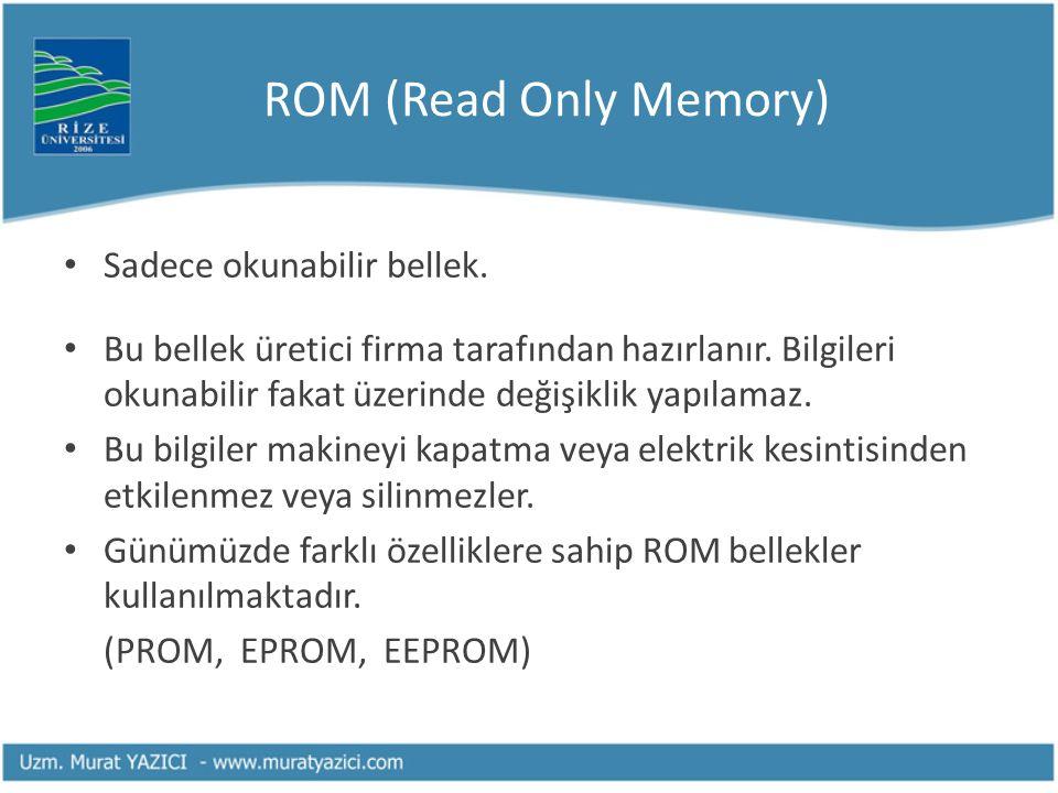 ROM (Read Only Memory) Sadece okunabilir bellek. Bu bellek üretici firma tarafından hazırlanır. Bilgileri okunabilir fakat üzerinde değişiklik yapılam