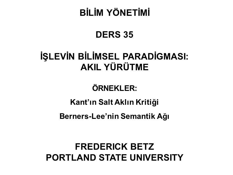 BİLİM YÖNETİMİ DERS 35 İŞLEVİN BİLİMSEL PARADİGMASI: AKIL YÜRÜTME ÖRNEKLER: Kant'ın Salt Aklın Kritiği Berners-Lee'nin Semantik Ağı FREDERICK BETZ POR