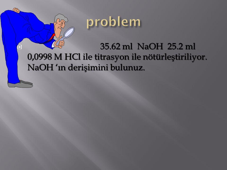 35.62 ml NaOH 25.2 ml 0,0998 M HCl ile titrasyon ile nötürleştiriliyor. NaOH 'ın derişimini bulunuz.  35.62 ml NaOH 25.2 ml 0,0998 M HCl ile titrasyo