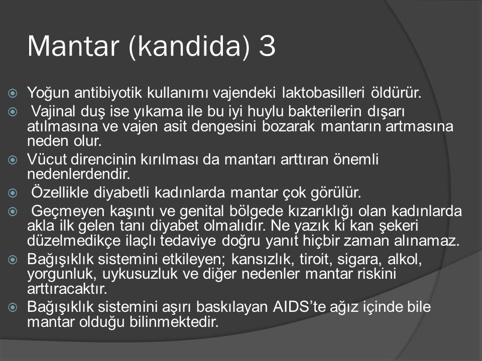 Mantar (kandida) 3  Yoğun antibiyotik kullanımı vajendeki laktobasilleri öldürür.  Vajinal duş ise yıkama ile bu iyi huylu bakterilerin dışarı atılm