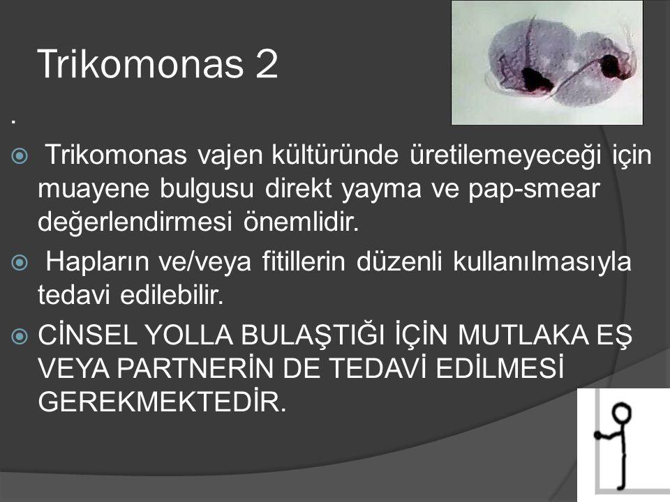 Trikomonas 2.  Trikomonas vajen kültüründe üretilemeyeceği için muayene bulgusu direkt yayma ve pap-smear değerlendirmesi önemlidir.  Hapların ve/ve