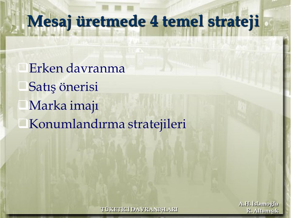 A.H. İslamoğlu R. Altunışık TÜKETİCİ DAVRANIŞLARI  Erken davranma  Satış önerisi  Marka imajı  Konumlandırma stratejileri Mesaj üretmede 4 temel s