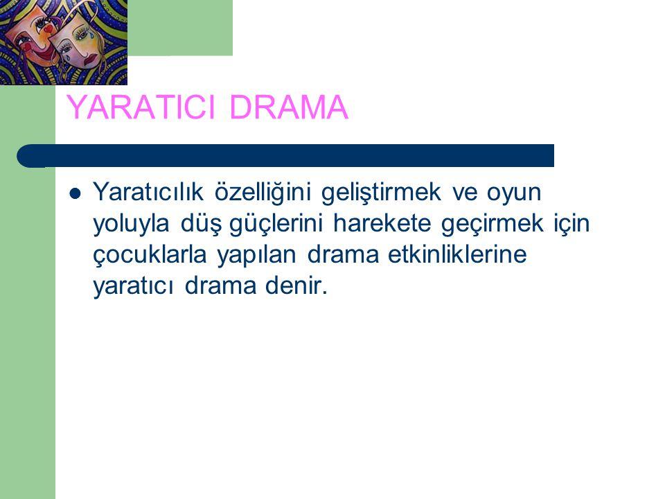 YARATICI DRAMA Yaratıcılık özelliğini geliştirmek ve oyun yoluyla düş güçlerini harekete geçirmek için çocuklarla yapılan drama etkinliklerine yaratıcı drama denir.