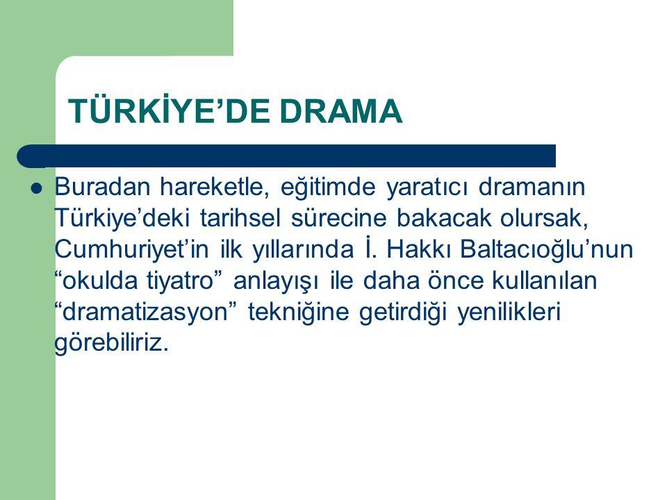 TÜRKİYE'DE DRAMA Buradan hareketle, eğitimde yaratıcı dramanın Türkiye'deki tarihsel sürecine bakacak olursak, Cumhuriyet'in ilk yıllarında İ. Hakkı B