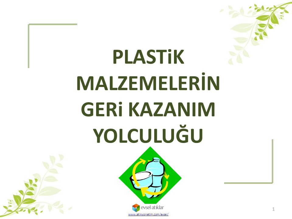 PLASTiK MALZEMELERİN GERi KAZANIM YOLCULUĞU www.atikyonetim.com/evsel/ 1