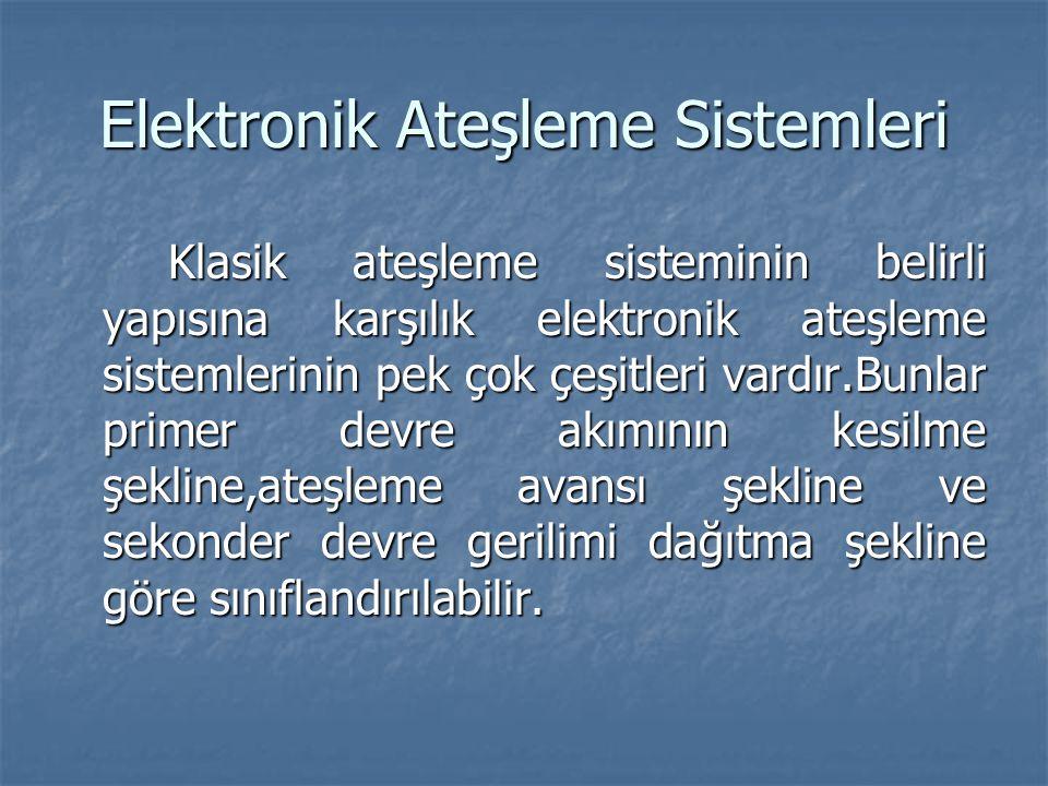 Elektronik Ateşleme Sistemleri Klasik ateşleme sisteminin belirli yapısına karşılık elektronik ateşleme sistemlerinin pek çok çeşitleri vardır.Bunlar