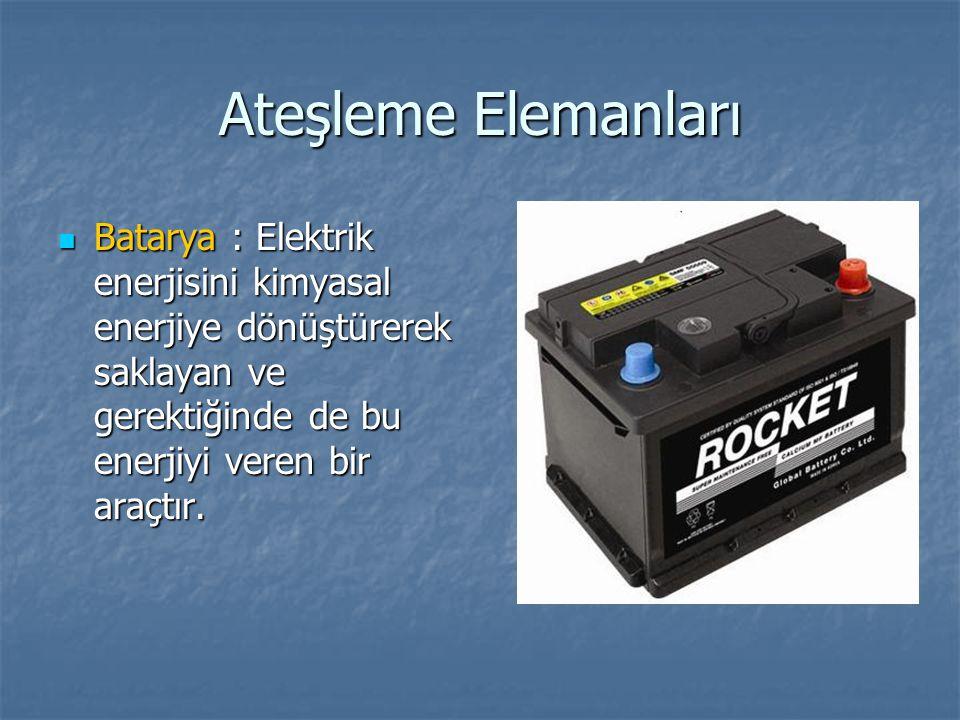 Ateşleme Elemanları Batarya : Elektrik enerjisini kimyasal enerjiye dönüştürerek saklayan ve gerektiğinde de bu enerjiyi veren bir araçtır. Batarya :