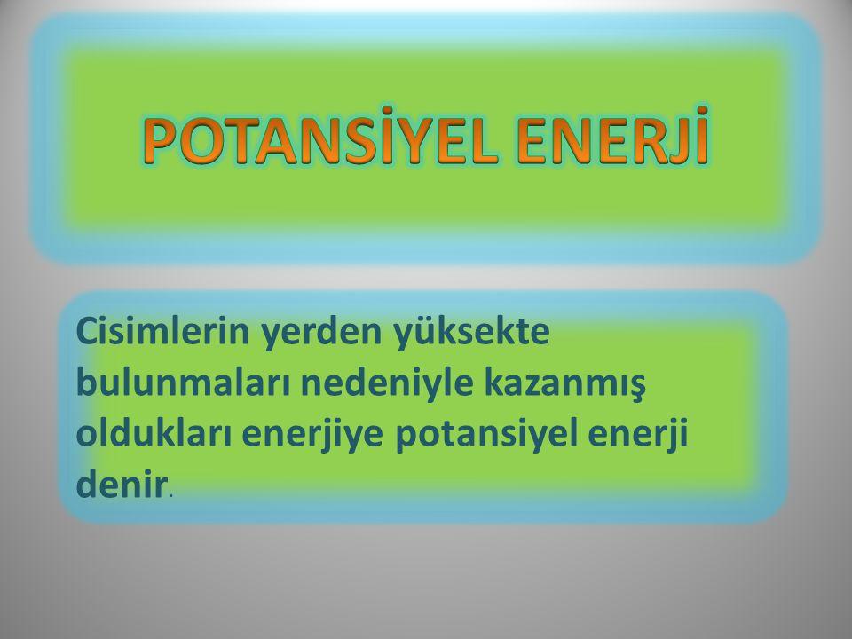 Cisimlerin yerden yüksekte bulunmaları nedeniyle kazanmış oldukları enerjiye potansiyel enerji denir.