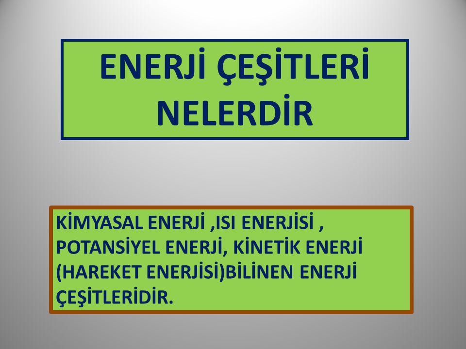 KİMYASAL ENERJİ,ISI ENERJİSİ, POTANSİYEL ENERJİ, KİNETİK ENERJİ (HAREKET ENERJİSİ)BİLİNEN ENERJİ ÇEŞİTLERİDİR. ENERJİ ÇEŞİTLERİ NELERDİR